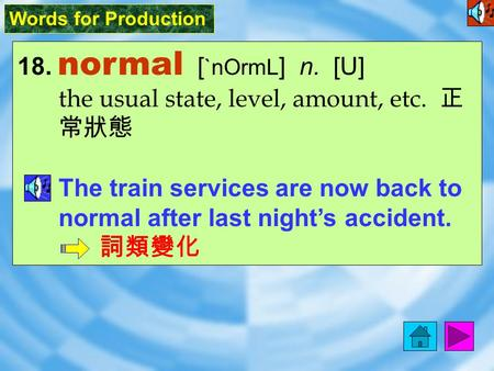 Words for Production 18. normal [ `nOrmL ] n. [U] the usual state, level, amount, etc. 正 常狀態 The train services are now back to normal after last night's.