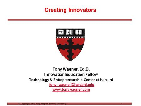 © Copyright 2012, Tony Wagner, Harvard University 1 Creating Innovators Tony Wagner, Ed.D. Innovation Education Fellow Technology & Entrepreneurship Center.