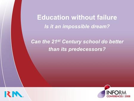Education without failure Is it an impossible dream? Can the 21 st Century school do better than its predecessors?
