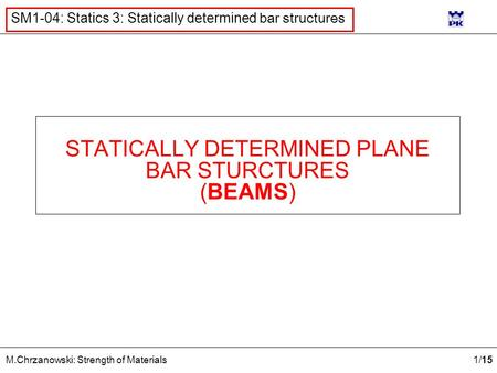 1 /15 M.Chrzanowski: Strength of Materials SM1-04: Statics 3: Statically determined bar structures STATICALLY DETERMINED PLANE BAR STURCTURES (BEAMS)