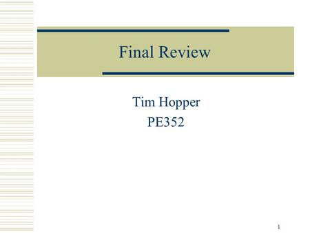 1 Final Review Tim Hopper PE352. 2 Reflect  Survey entering class  Readbacks in groups of 3 What did your group focus upon? Did you learn what you expected?