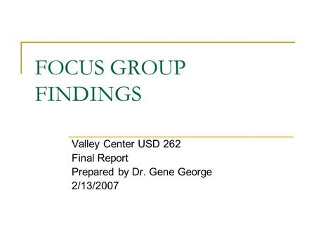 FOCUS GROUP FINDINGS Valley Center USD 262 Final Report Prepared by Dr. Gene George 2/13/2007.