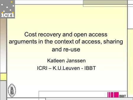 Cost recovery and open access arguments in the context of access, sharing and re-use Katleen Janssen ICRI – K.U.Leuven - IBBT.