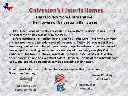 Ball Street is one of the streets located in Galveston's Historic Homes District. Most of these homes date back to pre 1900. Before Hurricane Ike, streets.