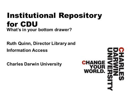 Institutional Repository for CDU What's in your bottom drawer? Ruth Quinn, Director Library and Information Access Charles Darwin University.