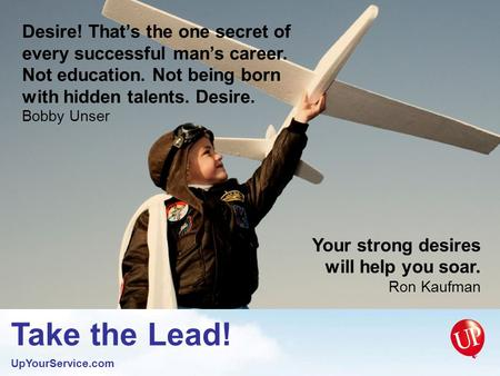 Take the Lead! UpYourService.com Your strong desires will help you soar. Ron Kaufman Desire! That's the one secret of every successful man's career. Not.