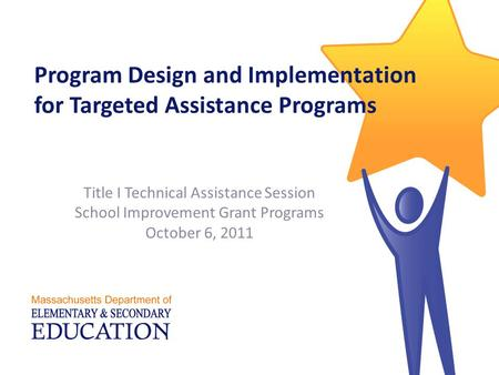 Program Design and Implementation for Targeted Assistance Programs Title I Technical Assistance Session School Improvement Grant Programs October 6, 2011.