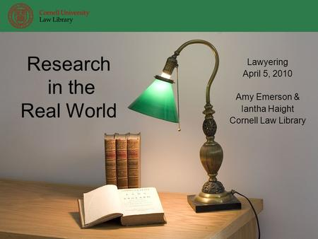 Research in the Real World Lawyering April 5, 2010 Amy Emerson & Iantha Haight Cornell Law Library.