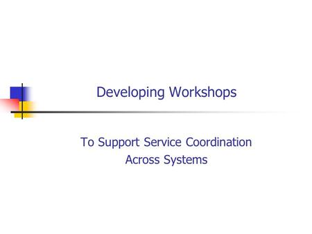 Developing Workshops To Support Service Coordination Across Systems.