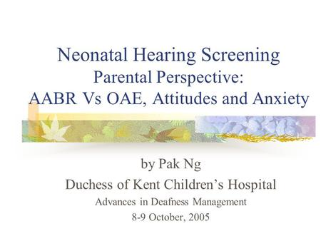Neonatal Hearing Screening Parental Perspective: AABR Vs OAE, Attitudes and Anxiety by Pak Ng Duchess of Kent Children's Hospital Advances in Deafness.