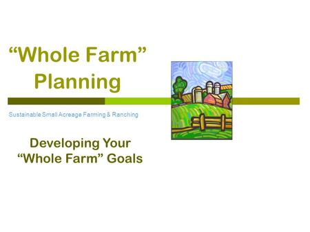 """Whole Farm"" Planning Sustainable Small Acreage Farming & Ranching Developing Your ""Whole Farm"" Goals."