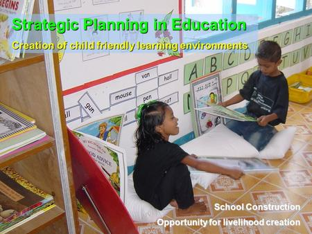 Strategic Planning in Education Creation of child friendly learning environments School Construction Opportunity for livelihood creation.