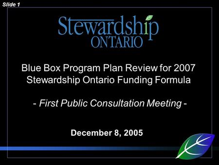 Slide 1 Blue Box Program Plan Review for 2007 Stewardship Ontario Funding Formula - First Public Consultation Meeting - December 8, 2005.