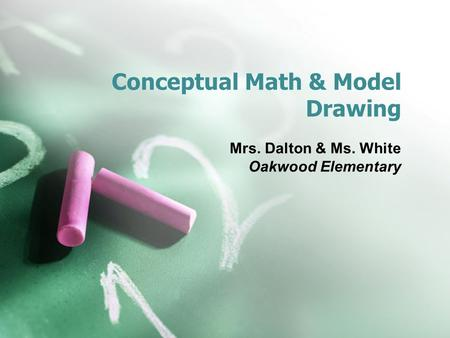 Conceptual Math & Model Drawing Mrs. Dalton & Ms. White Oakwood Elementary.