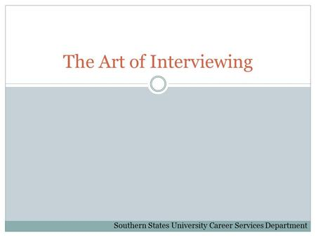 The Art of Interviewing Southern States University Career Services Department.