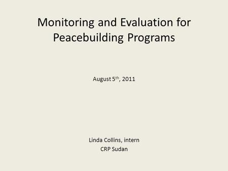 Monitoring and Evaluation for Peacebuilding Programs August 5 th, 2011 Linda Collins, intern CRP Sudan.