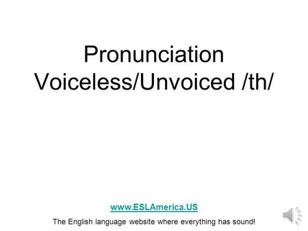 Pronunciation Voiceless/Unvoiced /th/ www.ESLAmerica.US The English language website where everything has sound!