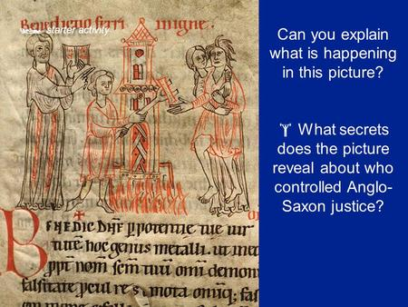  starter activity Can you explain what is happening in this picture?  What secrets does the picture reveal about who controlled Anglo- Saxon justice?