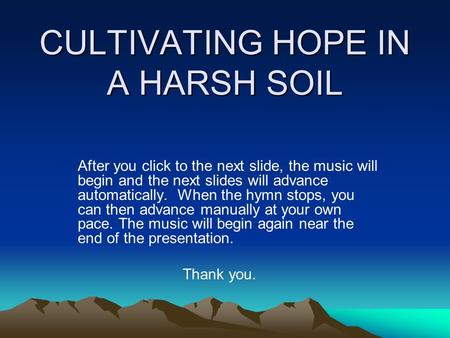 CULTIVATING HOPE IN A HARSH SOIL After you click to the next slide, the music will begin and the next slides will advance automatically. When the hymn.