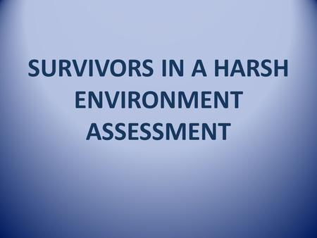 SURVIVORS IN A HARSH ENVIRONMENT ASSESSMENT