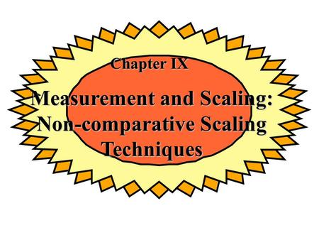 Chapter IX Measurement and Scaling: Non-comparative Scaling Techniques.
