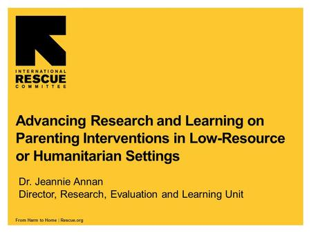 From Harm to Home | Rescue.org Advancing Research and Learning on Parenting Interventions in Low-Resource or Humanitarian Settings Dr. Jeannie Annan Director,