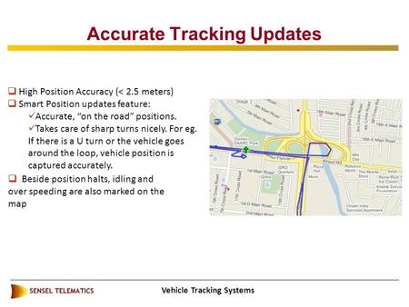 "Vehicle Tracking Systems Accurate Tracking Updates  High Position Accuracy (< 2.5 meters)  Smart Position updates feature: Accurate, ""on the road"" positions."