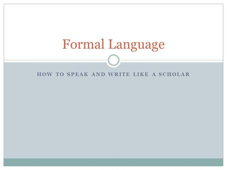 HOW TO SPEAK AND WRITE LIKE A SCHOLAR Formal Language.