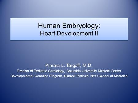 Human Embryology: Heart Development II Kimara L. Targoff, M.D. Division of Pediatric Cardiology, Columbia University Medical Center Developmental Genetics.