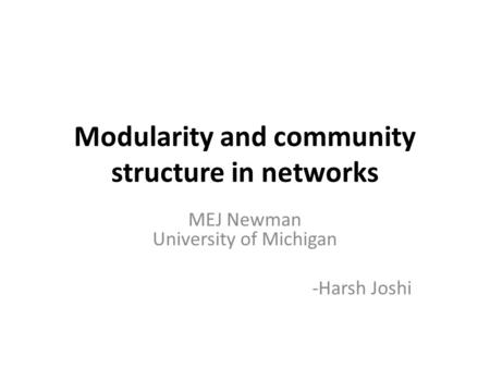 Modularity and community structure in networks MEJ Newman University of Michigan -Harsh Joshi.