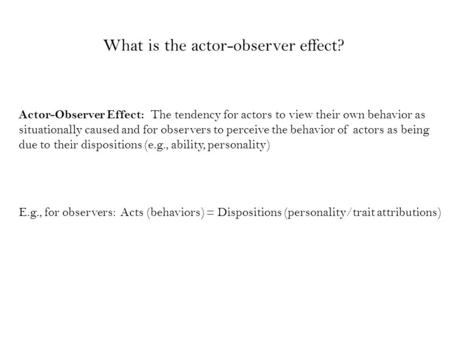 Actor-Observer Effect: The tendency for actors to view their own behavior as situationally caused and for observers to perceive the behavior of actors.