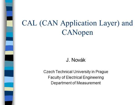 CAL (CAN Application Layer) and CANopen J. Novák Czech Technical University in Prague Faculty of Electrical Engineering Department of Measurement.
