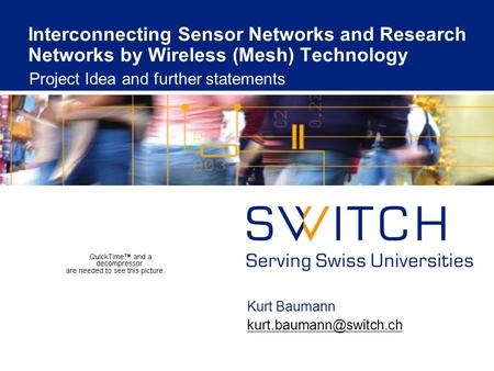 Interconnecting Sensor Networks and Research Networks by Wireless (Mesh) Technology Project Idea and further statements Kurt Baumann