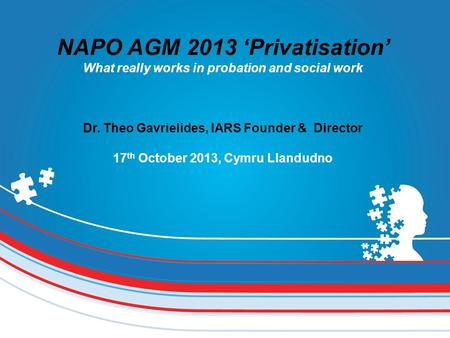 NAPO AGM 2013 'Privatisation' What really works in probation and social work Dr. Theo Gavrielides, IARS Founder & Director 17 th October 2013, Cymru Llandudno.