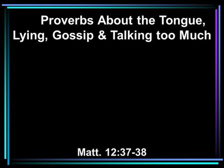 Proverbs About the Tongue, Lying, Gossip & Talking too Much Matt. 12:37-38.