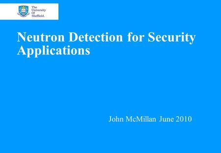 Neutron Detection for Security Applications John McMillan June 2010.