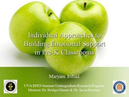 Individual Approaches to Building Emotional Support in Pre-K Classrooms Maryam Irshad UVA RPES Summer Undergraduate Research Program Mentors: Dr. Bridget.