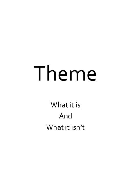 Theme What it is And What it isn't. What is a theme? The theme IS the stories BIG idea. The theme IS the lesson learned or the moral. The theme IS the.
