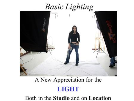 Basic Lighting A New Appreciation for the LIGHT Both in the Studio and on Location.