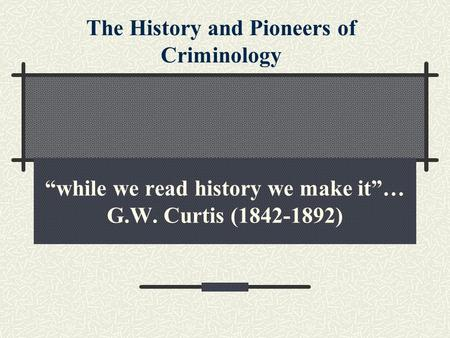 """while we read history we make it""… G.W. Curtis (1842-1892) The History and Pioneers of Criminology."