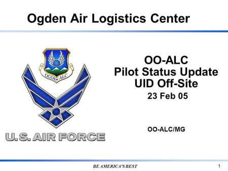 Ogden Air Logistics Center BE AMERICA'S BEST 1 OO-ALC Pilot Status Update UID Off-Site 23 Feb 05 OO-ALC/MG.