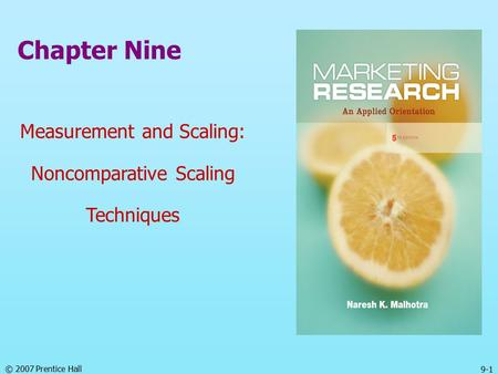 © 2007 Prentice Hall 9-1 Chapter Nine Measurement and Scaling: Noncomparative Scaling Techniques.