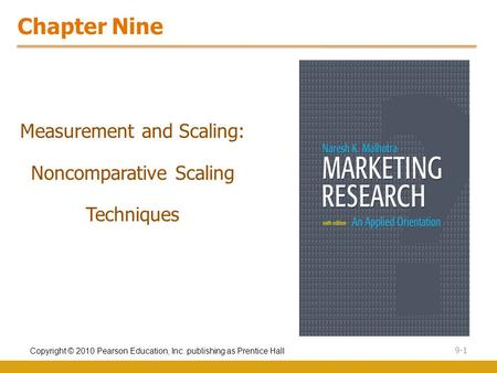 Copyright © 2010 Pearson Education, Inc. publishing as Prentice Hall 9-1 Chapter Nine Measurement and Scaling: Noncomparative Scaling Techniques.