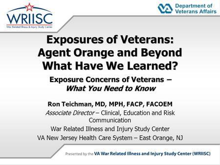 Exposures of Veterans: Agent Orange and Beyond What Have We Learned? Exposure Concerns of Veterans – What You Need to Know Ron Teichman, MD, MPH, FACP,