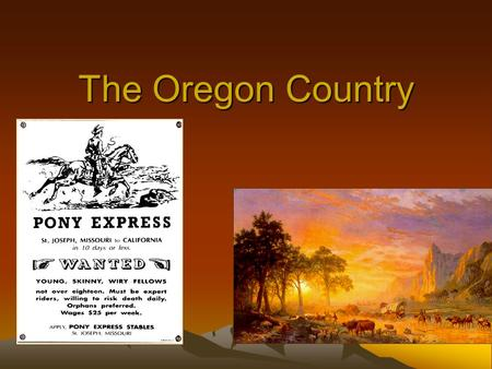 "The Oregon Country. ""Manifest Destiny"" First coined by newspaper editor, John O'Sullivan in 1845. –.... the right of our manifest destiny to over spread."