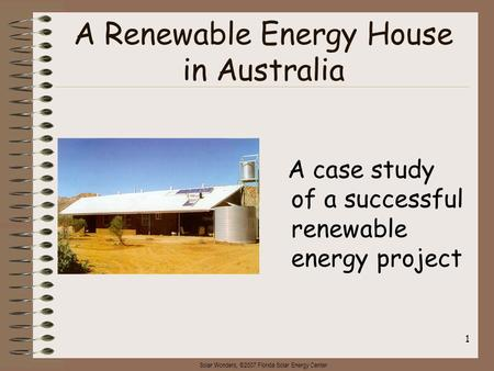 Solar Wonders, ©2007 Florida Solar Energy Center 1 A Renewable Energy House in Australia A case study of a successful renewable energy project.