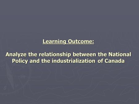 Learning Outcome: Analyze the relationship between the National Policy and the industrialization of Canada.