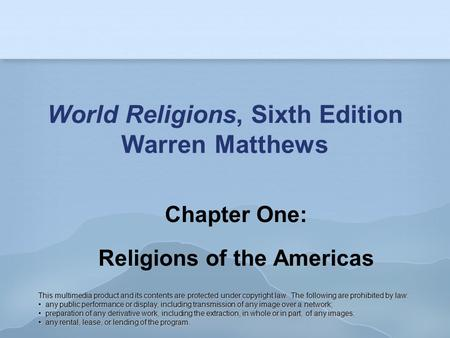 World Religions, Sixth Edition Warren Matthews Chapter One: Religions of the Americas This multimedia product and its contents are protected under copyright.