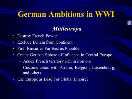 German Ambitions in WWI Mittleuropa Destroy French Power Exclude Britain from Continent Push Russia as Far East as Possible Create German Sphere of Influence.