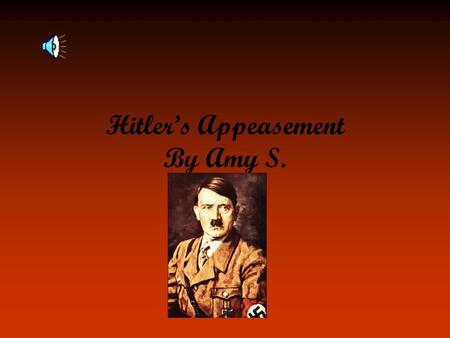 Hitler's Appeasement By Amy S. What were Hitler's demands? First demands were about Austria and Czechoslovakia; wanted to unite these German speaking.